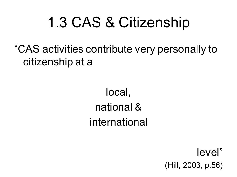1.3 CAS & Citizenship CAS activities contribute very personally to citizenship at a local, national & international level (Hill, 2003, p.56)