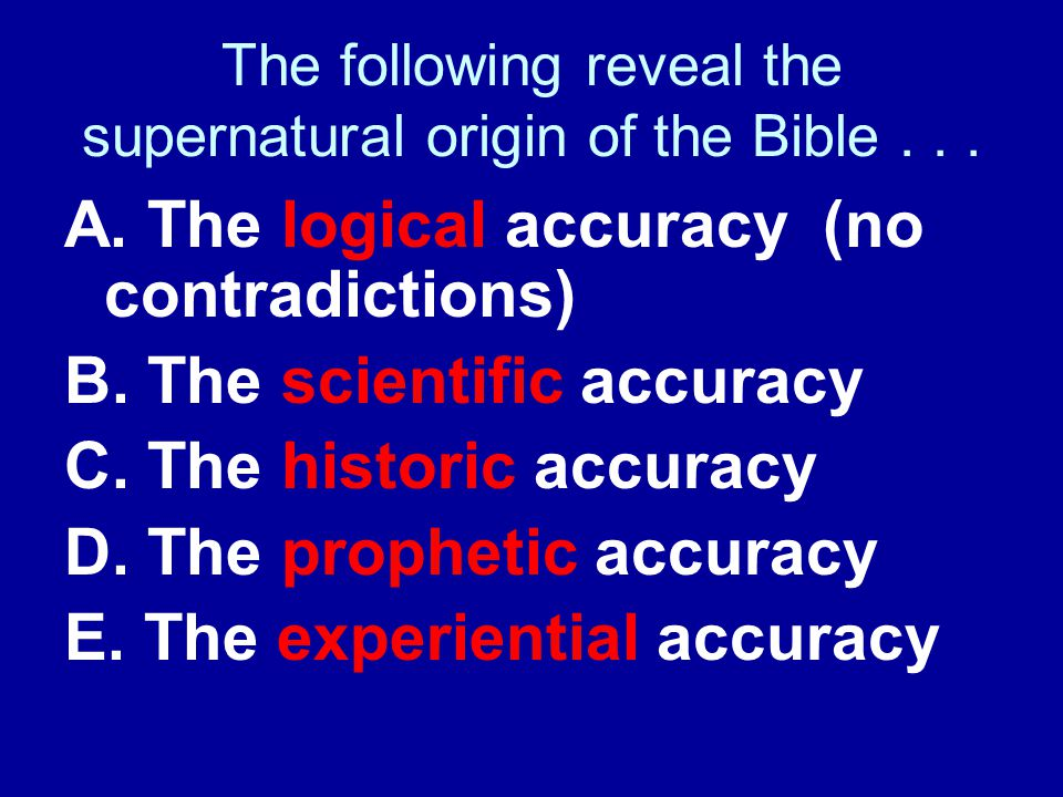 The following reveal the supernatural origin of the Bible... A. The logical accuracy (no contradictions) B. The scientific accuracy C. The historic ac