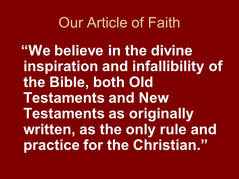 Our Article of Faith We believe in the divine inspiration and infallibility of the Bible, both Old Testaments and New Testaments as originally written, as the only rule and practice for the Christian.