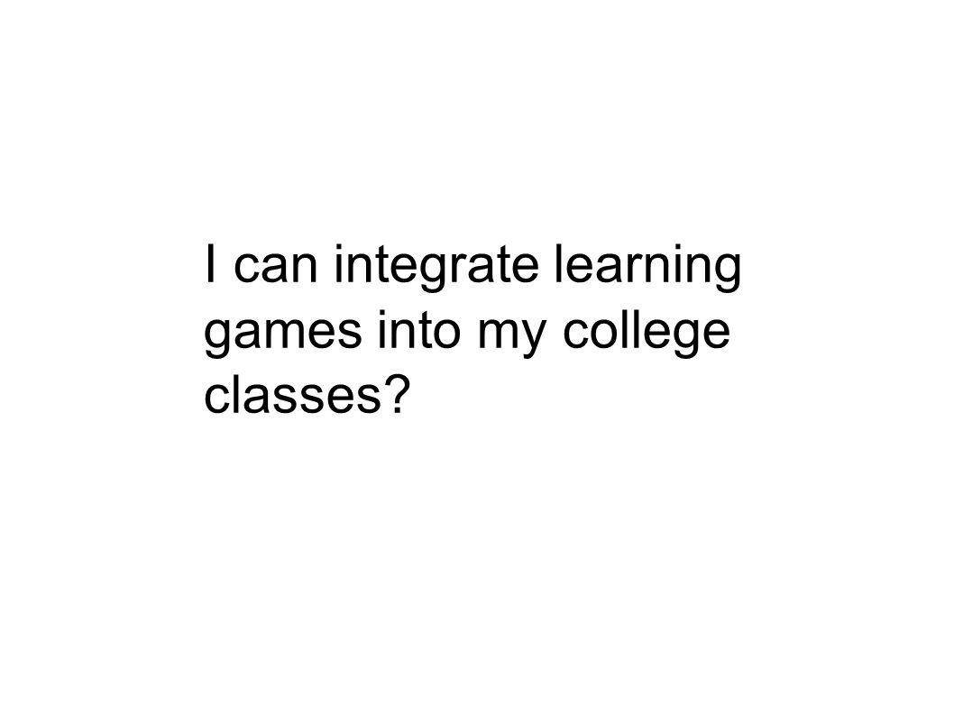 I can integrate learning games into my college classes?