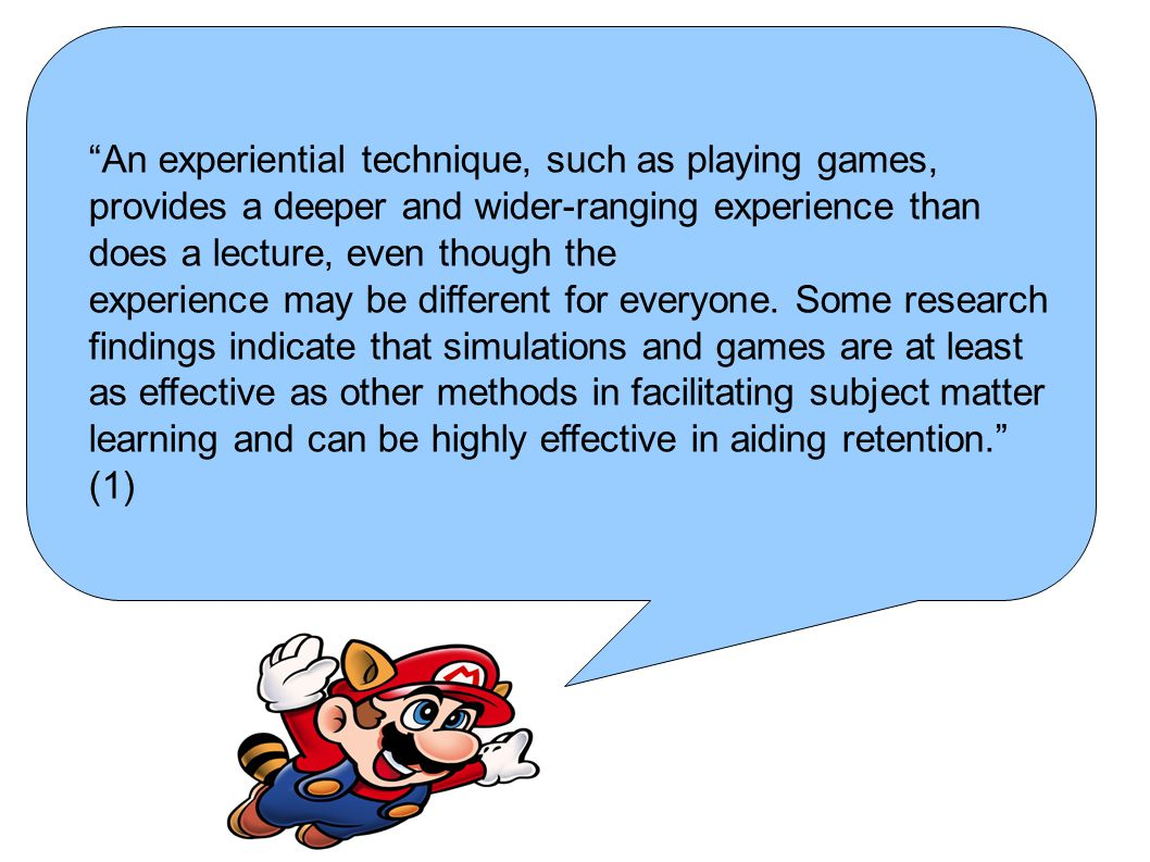 """An experiential technique, such as playing games, provides a deeper and wider-ranging experience than does a lecture, even though the experience may"