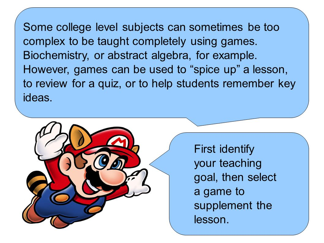Some college level subjects can sometimes be too complex to be taught completely using games.