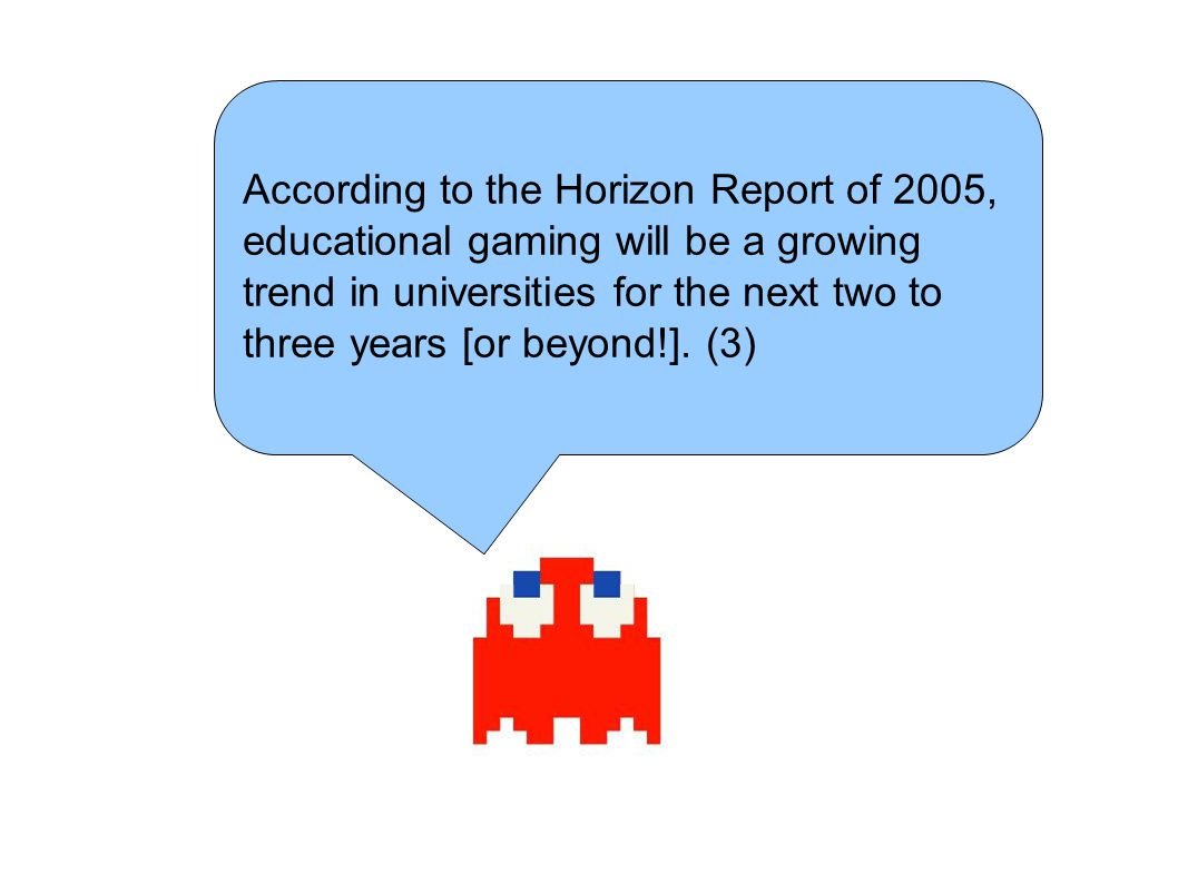 According to the Horizon Report of 2005, educational gaming will be a growing trend in universities for the next two to three years [or beyond!]. (3)