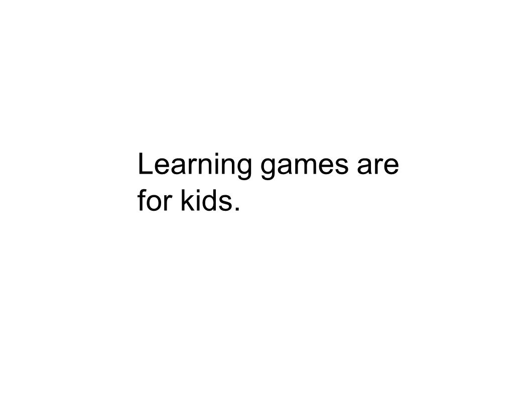 Learning games are for kids.