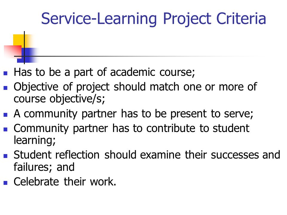 Service-Learning Project Criteria Has to be a part of academic course; Objective of project should match one or more of course objective/s; A community partner has to be present to serve; Community partner has to contribute to student learning; Student reflection should examine their successes and failures; and Celebrate their work.