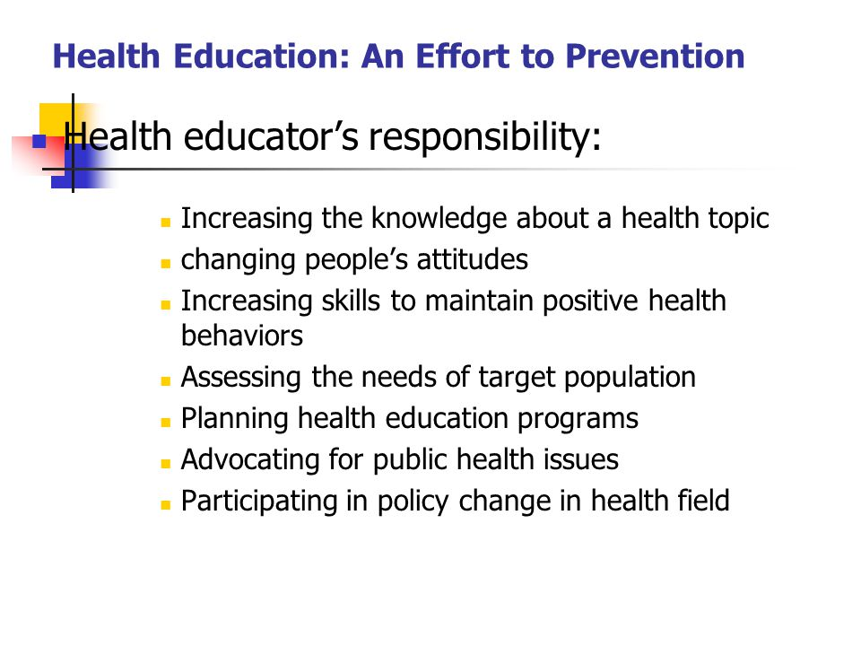 Health Education: An Effort to Prevention Health educator's responsibility: Increasing the knowledge about a health topic changing people's attitudes Increasing skills to maintain positive health behaviors Assessing the needs of target population Planning health education programs Advocating for public health issues Participating in policy change in health field