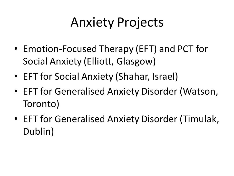 Anxiety Projects Emotion-Focused Therapy (EFT) and PCT for Social Anxiety (Elliott, Glasgow) EFT for Social Anxiety (Shahar, Israel) EFT for Generalised Anxiety Disorder (Watson, Toronto) EFT for Generalised Anxiety Disorder (Timulak, Dublin)
