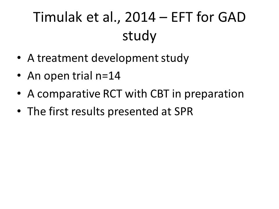 Timulak et al., 2014 – EFT for GAD study A treatment development study An open trial n=14 A comparative RCT with CBT in preparation The first results presented at SPR