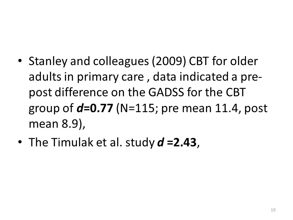 Stanley and colleagues (2009) CBT for older adults in primary care, data indicated a pre- post difference on the GADSS for the CBT group of d=0.77 (N=115; pre mean 11.4, post mean 8.9), The Timulak et al.