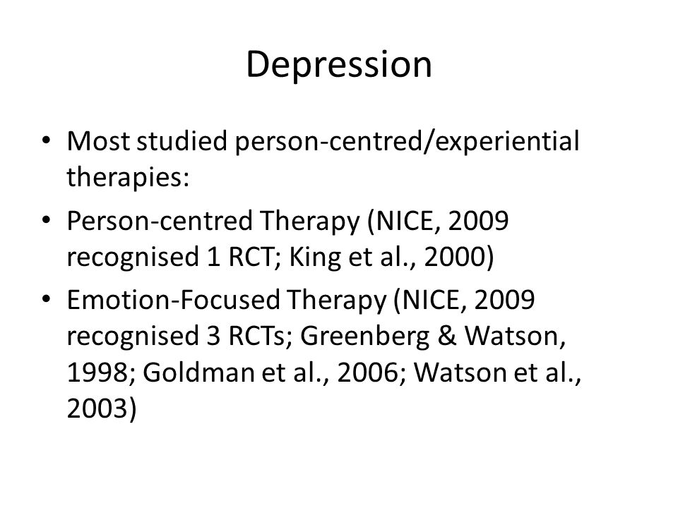 Depression Most studied person-centred/experiential therapies: Person-centred Therapy (NICE, 2009 recognised 1 RCT; King et al., 2000) Emotion-Focused Therapy (NICE, 2009 recognised 3 RCTs; Greenberg & Watson, 1998; Goldman et al., 2006; Watson et al., 2003)
