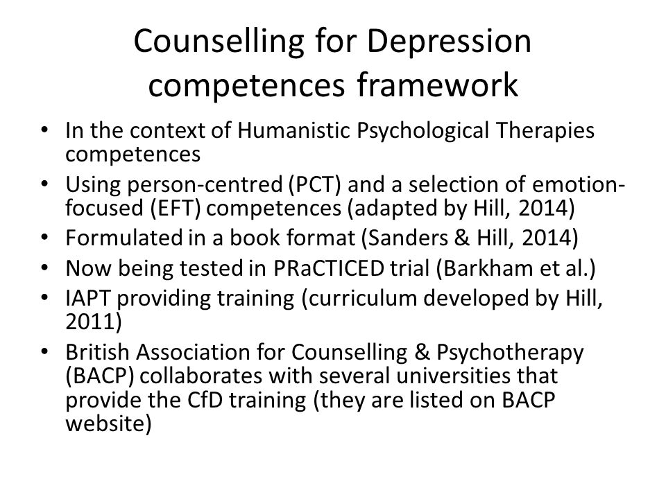 Counselling for Depression competences framework In the context of Humanistic Psychological Therapies competences Using person-centred (PCT) and a selection of emotion- focused (EFT) competences (adapted by Hill, 2014) Formulated in a book format (Sanders & Hill, 2014) Now being tested in PRaCTICED trial (Barkham et al.) IAPT providing training (curriculum developed by Hill, 2011) British Association for Counselling & Psychotherapy (BACP) collaborates with several universities that provide the CfD training (they are listed on BACP website)
