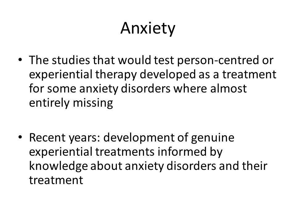 Anxiety The studies that would test person-centred or experiential therapy developed as a treatment for some anxiety disorders where almost entirely missing Recent years: development of genuine experiential treatments informed by knowledge about anxiety disorders and their treatment