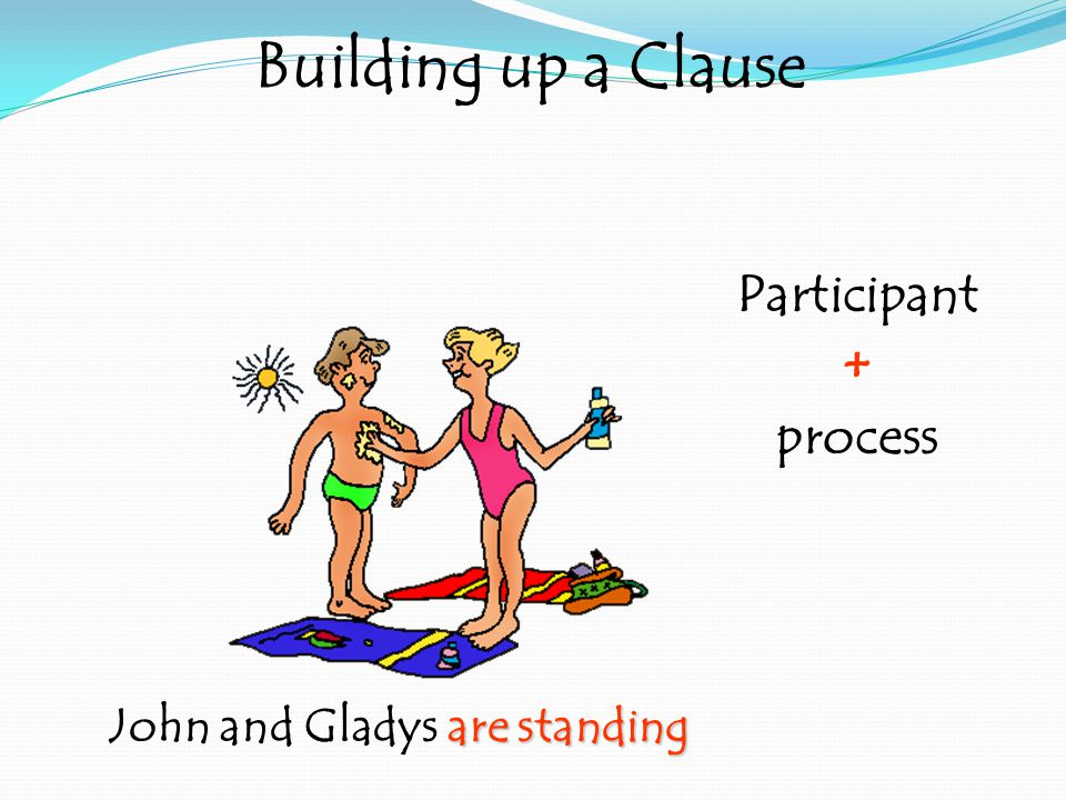 are standing John and Gladys are standing Building up a Clause Participant + process
