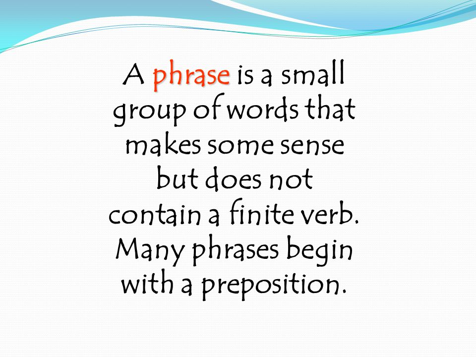 phrase A phrase is a small group of words that makes some sense but does not contain a finite verb.