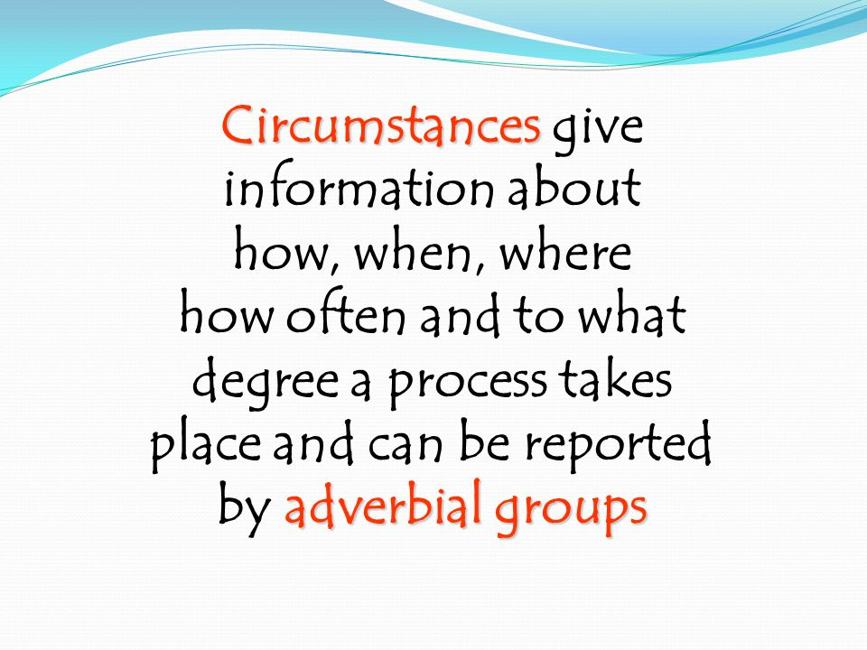 Circumstances Circumstances give information about how, when, where how often and to what degree a process takes place and can be reported adverbial groups by adverbial groups