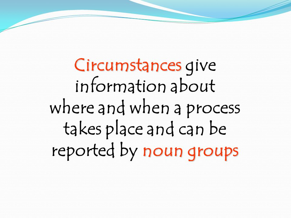 Circumstances Circumstances give information about where and when a process takes place and can be noun groups reported by noun groups