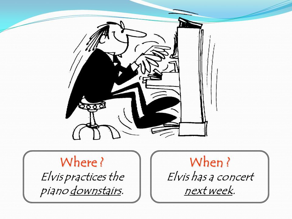 Where Elvis practices the piano downstairs. When Elvis has a concert next week.