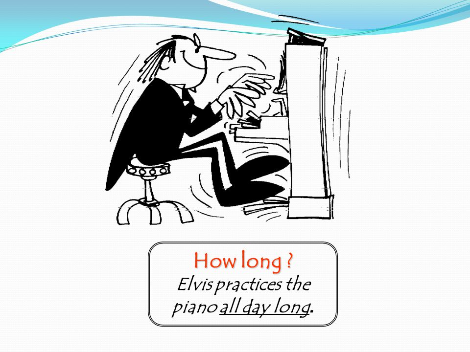 How long Elvis practices the piano all day long.