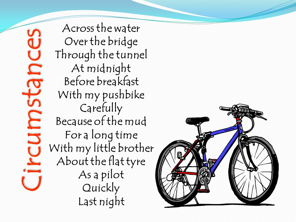 Across the water Over the bridge Through the tunnel At midnight Before breakfast With my pushbike Carefully Because of the mud For a long time With my little brother About the flat tyre As a pilot Quickly Last night Circumstances