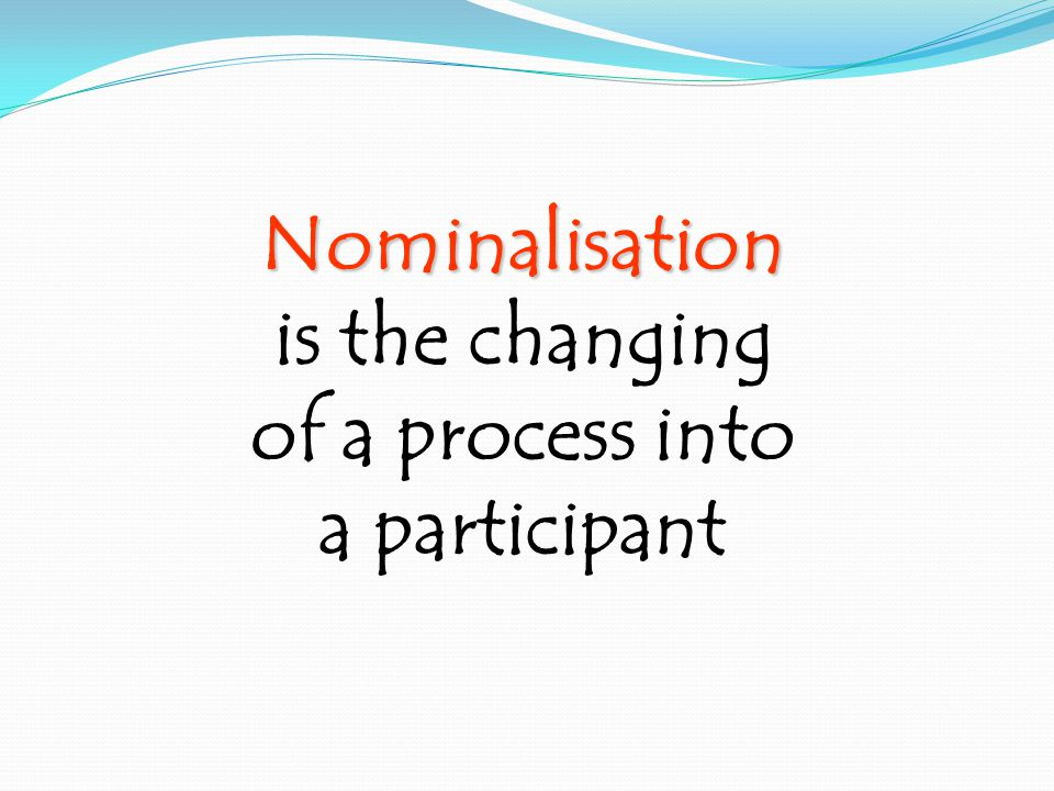Nominalisation is the changing of a process into a participant