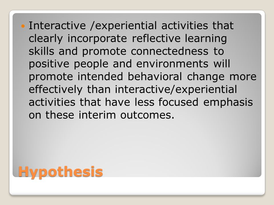 Hypothesis Interactive /experiential activities that clearly incorporate reflective learning skills and promote connectedness to positive people and environments will promote intended behavioral change more effectively than interactive/experiential activities that have less focused emphasis on these interim outcomes.