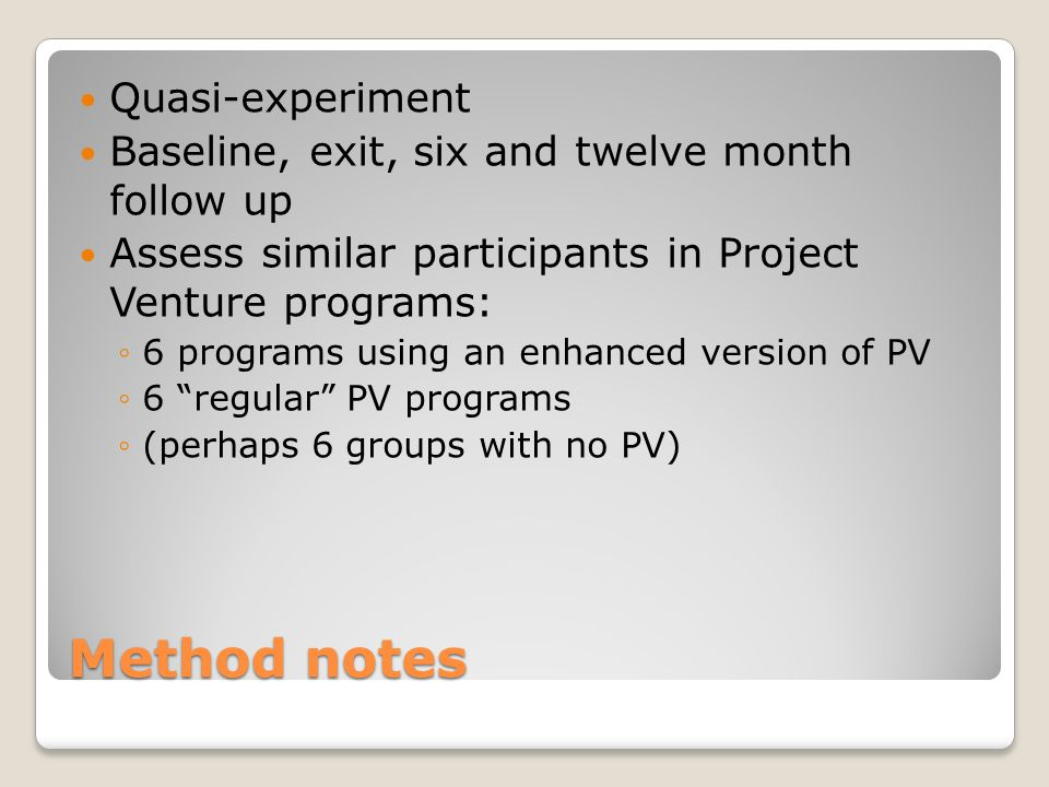 Method notes Quasi-experiment Baseline, exit, six and twelve month follow up Assess similar participants in Project Venture programs: ◦6 programs using an enhanced version of PV ◦6 regular PV programs ◦(perhaps 6 groups with no PV)