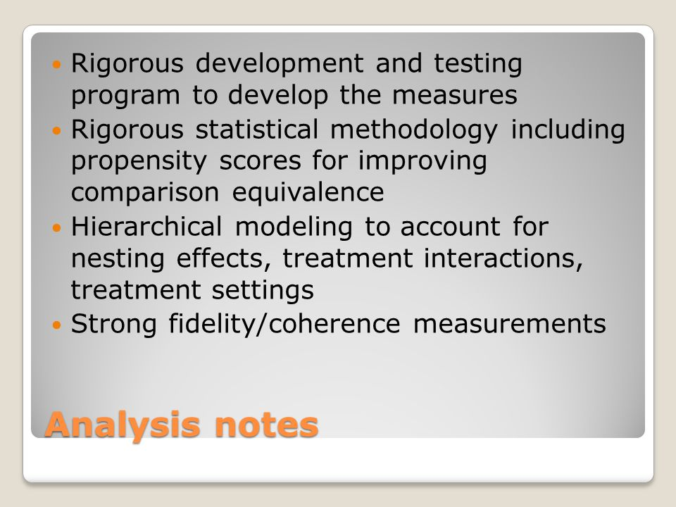Analysis notes Rigorous development and testing program to develop the measures Rigorous statistical methodology including propensity scores for improving comparison equivalence Hierarchical modeling to account for nesting effects, treatment interactions, treatment settings Strong fidelity/coherence measurements