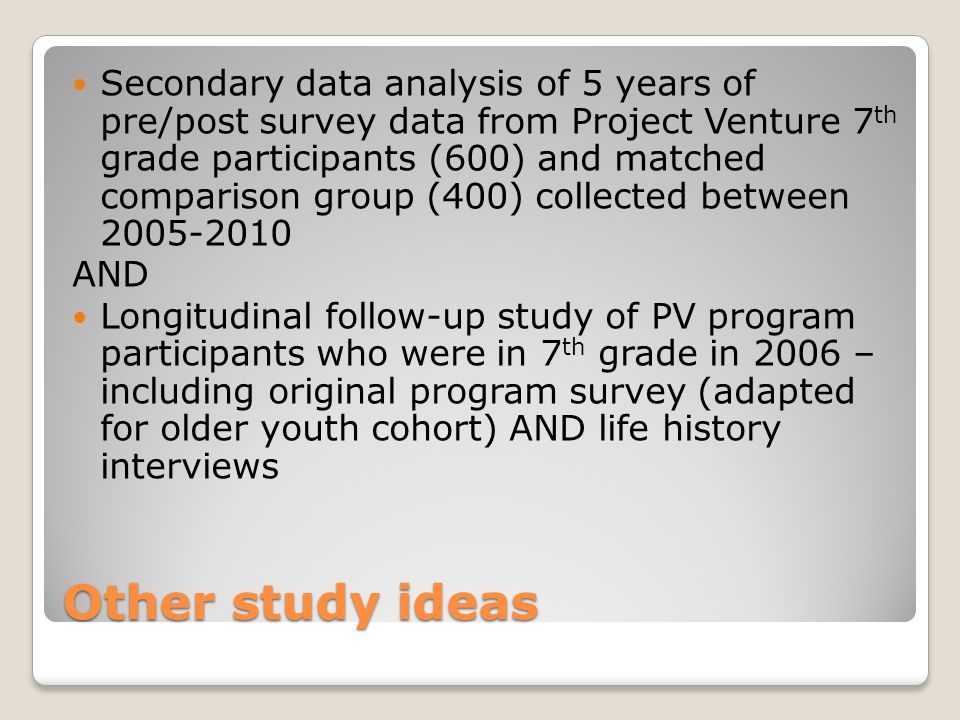 Other study ideas Secondary data analysis of 5 years of pre/post survey data from Project Venture 7 th grade participants (600) and matched comparison group (400) collected between 2005-2010 AND Longitudinal follow-up study of PV program participants who were in 7 th grade in 2006 – including original program survey (adapted for older youth cohort) AND life history interviews