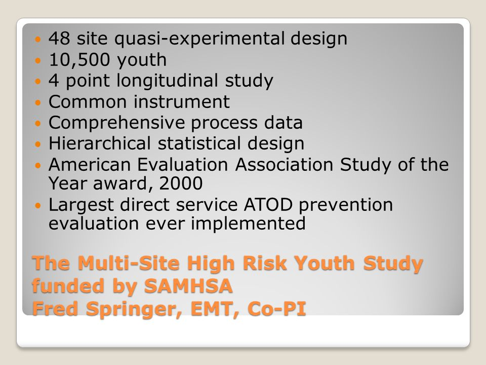 The Multi-Site High Risk Youth Study funded by SAMHSA Fred Springer, EMT, Co-PI 48 site quasi-experimental design 10,500 youth 4 point longitudinal study Common instrument Comprehensive process data Hierarchical statistical design American Evaluation Association Study of the Year award, 2000 Largest direct service ATOD prevention evaluation ever implemented