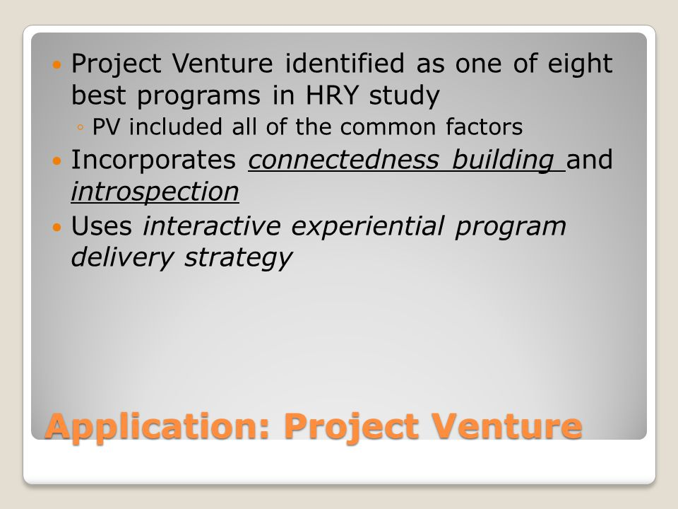 Application: Project Venture Project Venture identified as one of eight best programs in HRY study ◦PV included all of the common factors Incorporates connectedness building and introspection Uses interactive experiential program delivery strategy