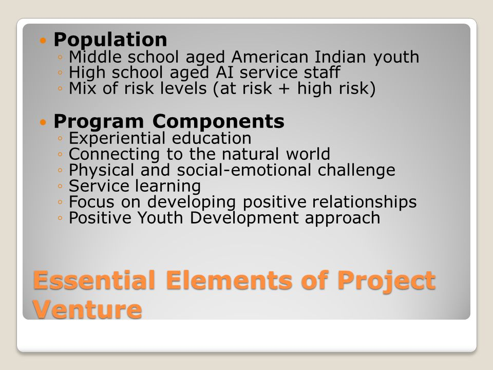 Essential Elements of Project Venture Population ◦Middle school aged American Indian youth ◦High school aged AI service staff ◦Mix of risk levels (at risk + high risk) Program Components ◦Experiential education ◦Connecting to the natural world ◦Physical and social-emotional challenge ◦Service learning ◦Focus on developing positive relationships ◦Positive Youth Development approach