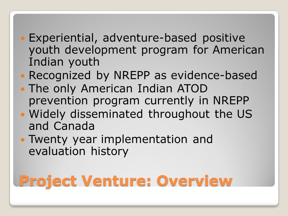 Project Venture: Overview Experiential, adventure-based positive youth development program for American Indian youth Recognized by NREPP as evidence-based The only American Indian ATOD prevention program currently in NREPP Widely disseminated throughout the US and Canada Twenty year implementation and evaluation history
