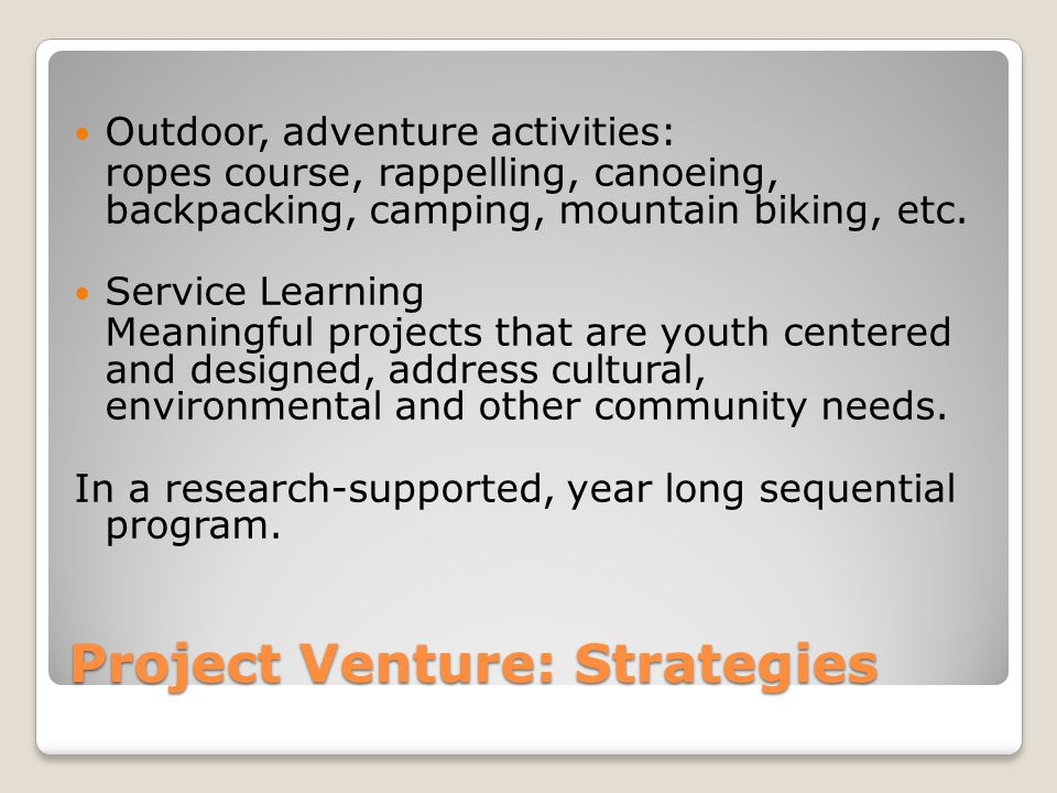 Project Venture: Strategies Outdoor, adventure activities: ropes course, rappelling, canoeing, backpacking, camping, mountain biking, etc. Service Lea