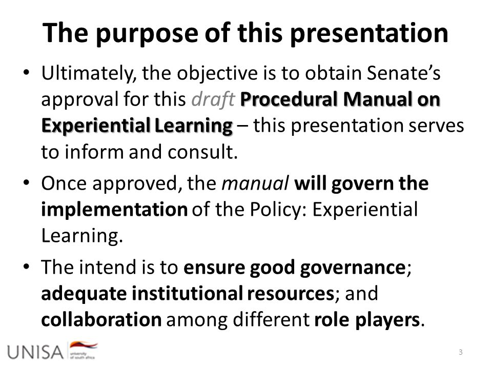 The purpose of this presentation Procedural Manual on Experiential Learning Ultimately, the objective is to obtain Senate's approval for this draft Pr