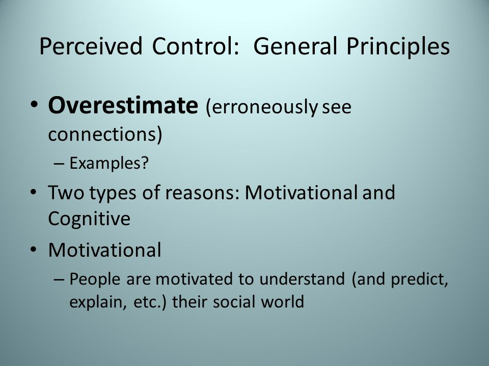 Perceived Control – General Principles Regardless of individual differences, how good are people at detecting relationships between stimuli.