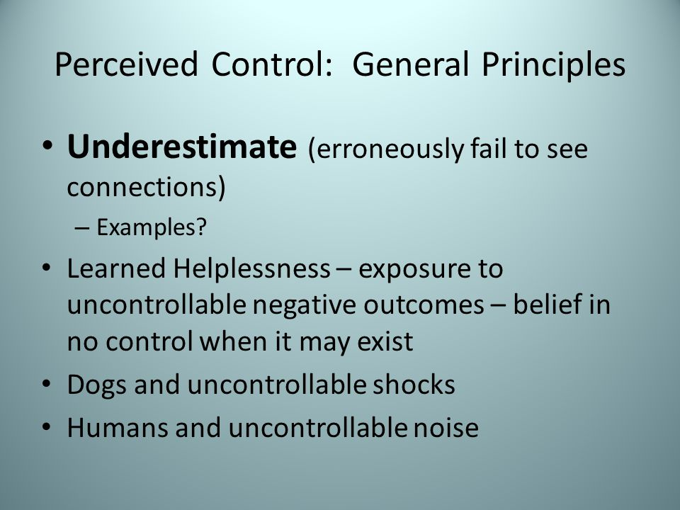 Perceived Control: General Principles Disease YesNo SymptomYes502550/75=67% No20 520/25=80% Failure to consider all possible outcomes Occurs anytime judging a relationship between two stimuli (e.g., Californians and vegetarians; Hoosiers and basketball, etc.) Effect is larger if a priori expectation
