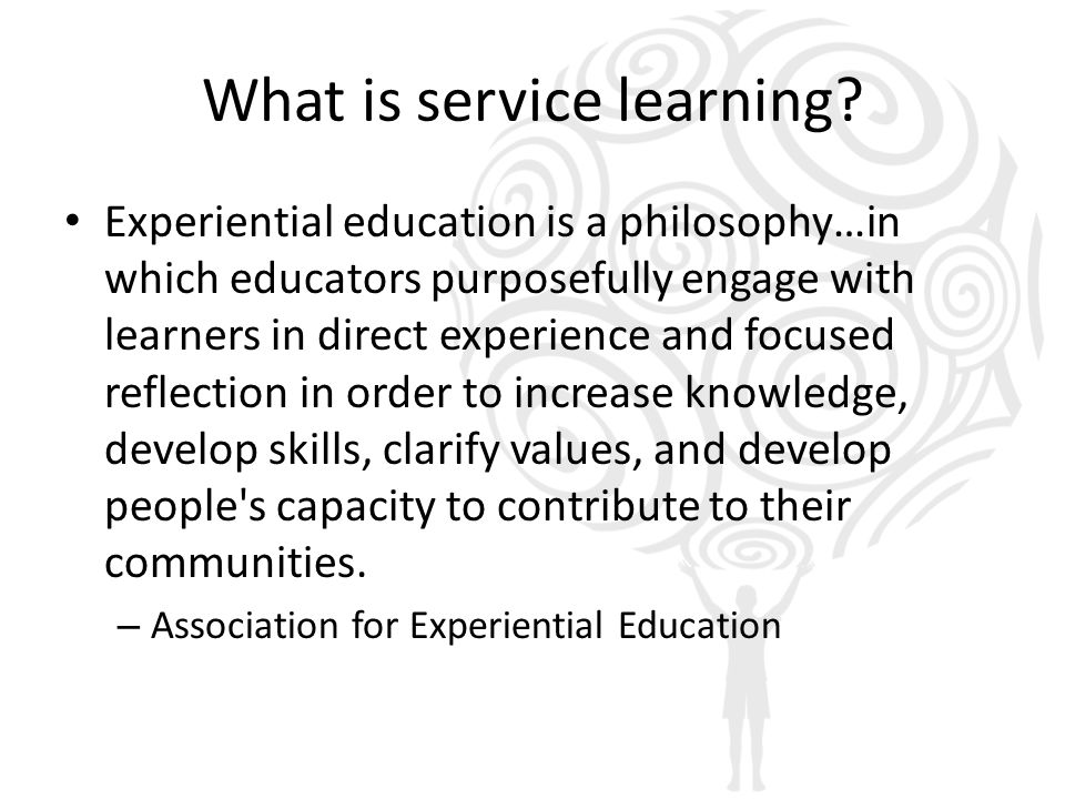 What is service learning? Experiential education is a philosophy…in which educators purposefully engage with learners in direct experience and focused