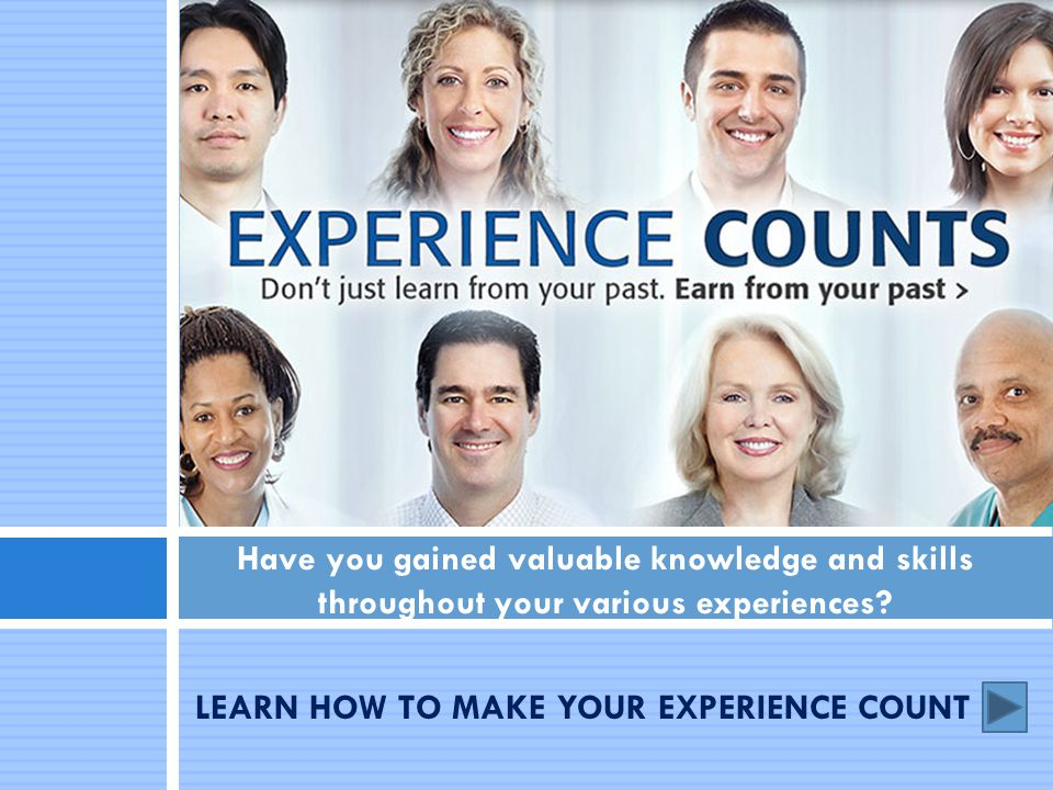 LEARN HOW TO MAKE YOUR EXPERIENCE COUNT Have you gained valuable knowledge and skills throughout your various experiences?