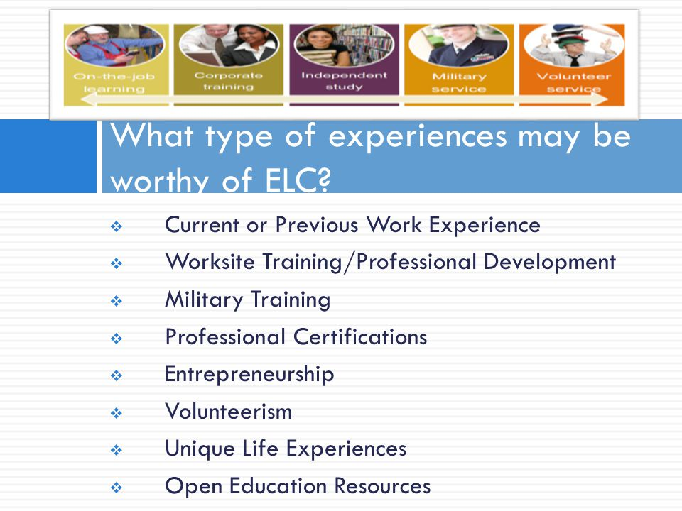  Current or Previous Work Experience  Worksite Training/Professional Development  Military Training  Professional Certifications  Entrepreneurship  Volunteerism  Unique Life Experiences  Open Education Resources What type of experiences may be worthy of ELC?