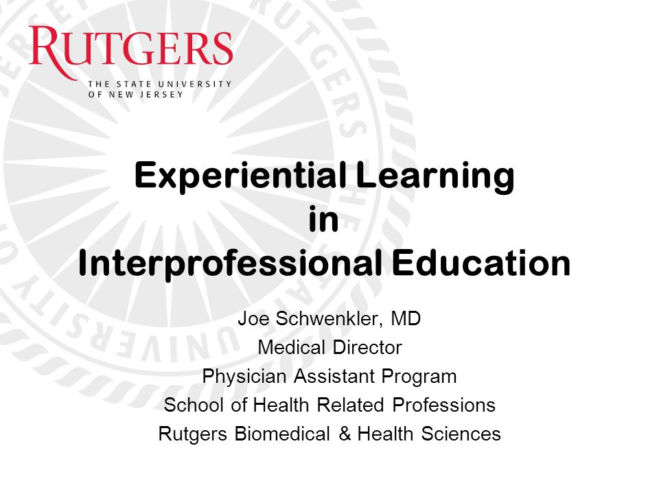 Joe Schwenkler, MD Medical Director Physician Assistant Program School of Health Related Professions Rutgers Biomedical & Health Sciences Experiential Learning in Interprofessional Educa tion