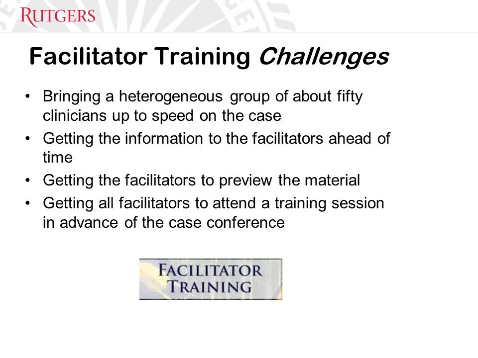 Facilitator Training Challenges Bringing a heterogeneous group of about fifty clinicians up to speed on the case Getting the information to the facilitators ahead of time Getting the facilitators to preview the material Getting all facilitators to attend a training session in advance of the case conference