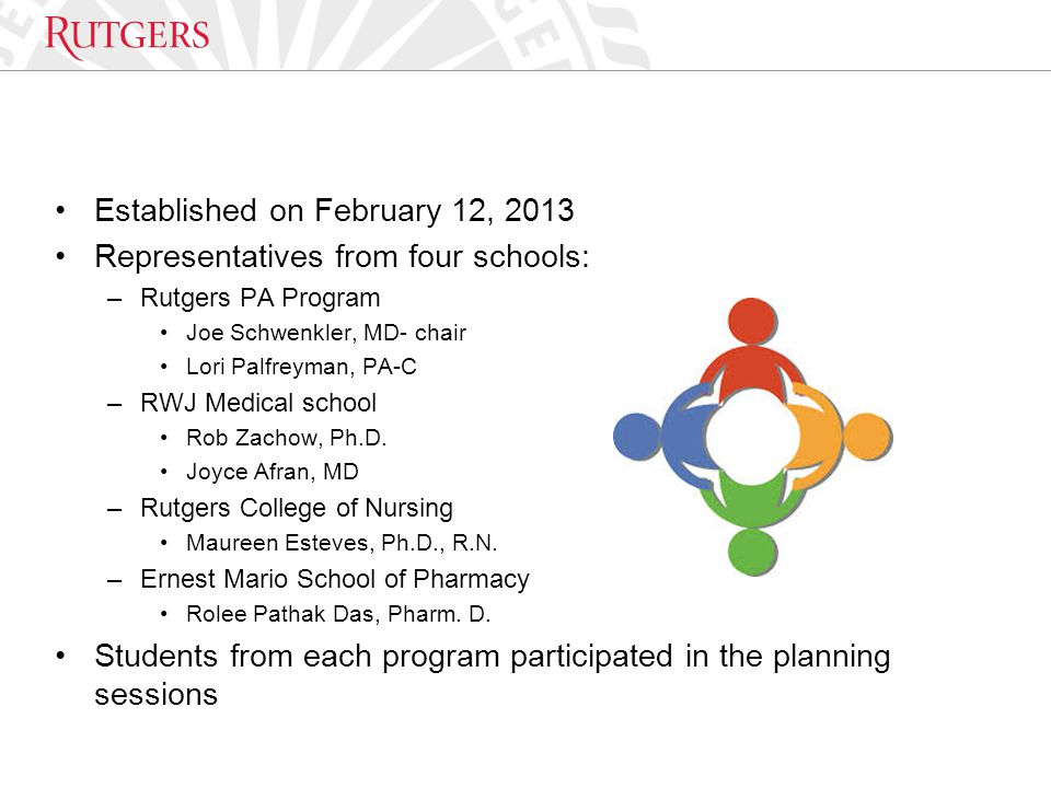 Established on February 12, 2013 Representatives from four schools: –Rutgers PA Program Joe Schwenkler, MD- chair Lori Palfreyman, PA-C –RWJ Medical s