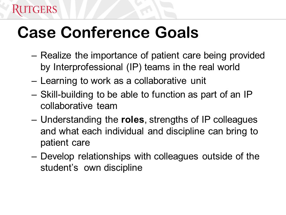 Case Conference Goals –Realize the importance of patient care being provided by Interprofessional (IP) teams in the real world –Learning to work as a collaborative unit –Skill-building to be able to function as part of an IP collaborative team –Understanding the roles, strengths of IP colleagues and what each individual and discipline can bring to patient care –Develop relationships with colleagues outside of the student's own discipline