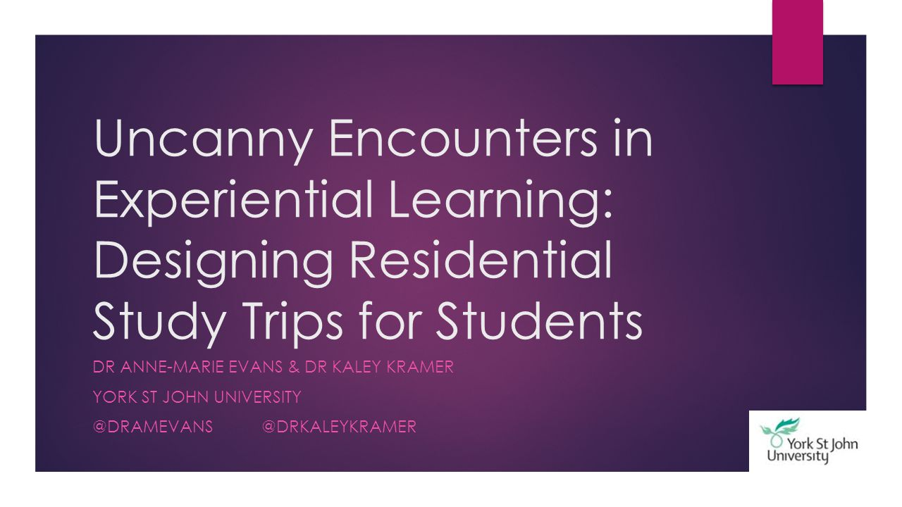 Uncanny Encounters in Experiential Learning: Designing Residential Study Trips for Students DR ANNE-MARIE EVANS & DR KALEY KRAMER YORK ST JOHN UNIVERS