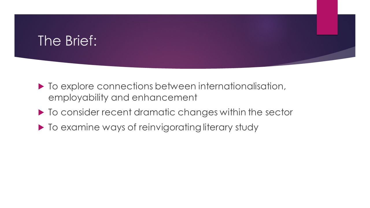 The Brief:  To explore connections between internationalisation, employability and enhancement  To consider recent dramatic changes within the secto