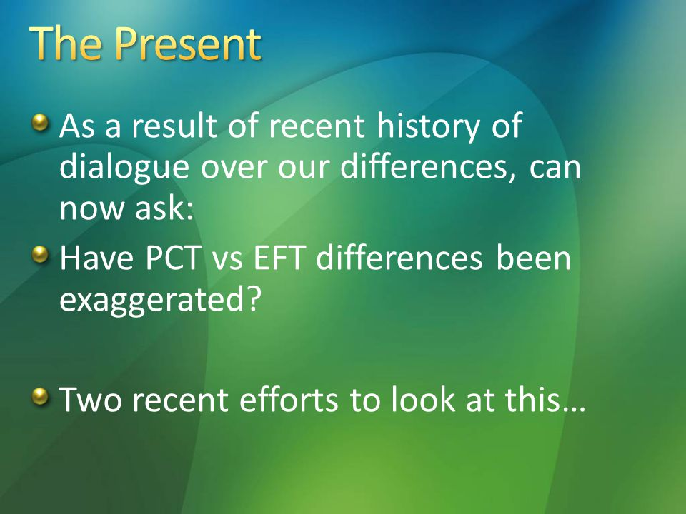 As a result of recent history of dialogue over our differences, can now ask: Have PCT vs EFT differences been exaggerated? Two recent efforts to look