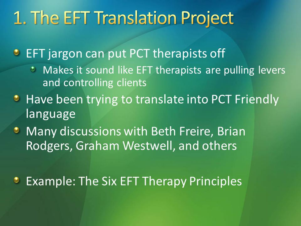 EFT jargon can put PCT therapists off Makes it sound like EFT therapists are pulling levers and controlling clients Have been trying to translate into PCT Friendly language Many discussions with Beth Freire, Brian Rodgers, Graham Westwell, and others Example: The Six EFT Therapy Principles