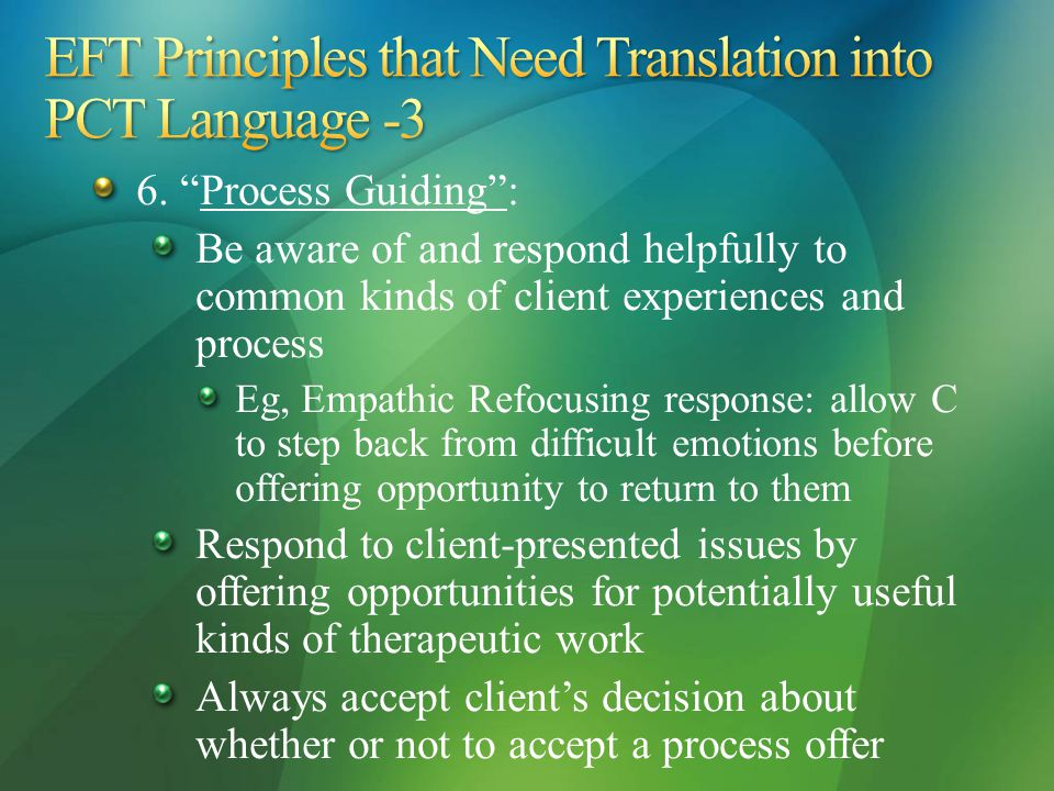 """6. """"Process Guiding"""": Be aware of and respond helpfully to common kinds of client experiences and process Eg, Empathic Refocusing response: allow C to"""