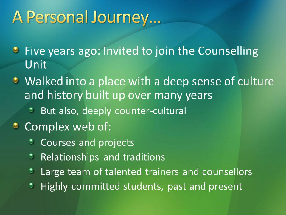 Five years ago: Invited to join the Counselling Unit Walked into a place with a deep sense of culture and history built up over many years But also, deeply counter-cultural Complex web of: Courses and projects Relationships and traditions Large team of talented trainers and counsellors Highly committed students, past and present