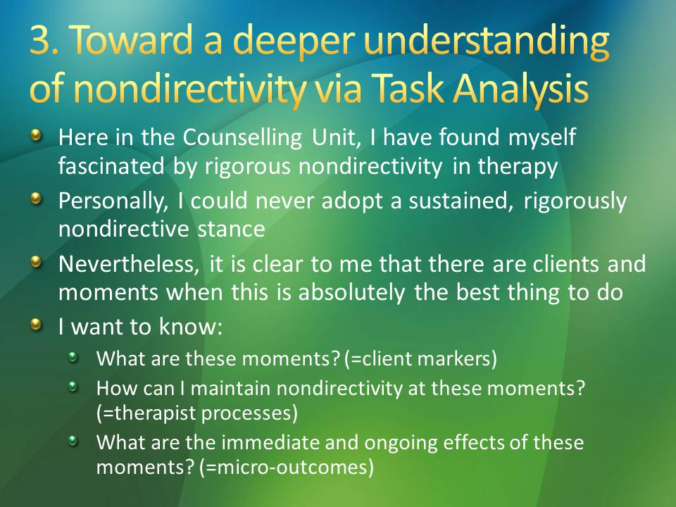 Here in the Counselling Unit, I have found myself fascinated by rigorous nondirectivity in therapy Personally, I could never adopt a sustained, rigorously nondirective stance Nevertheless, it is clear to me that there are clients and moments when this is absolutely the best thing to do I want to know: What are these moments.